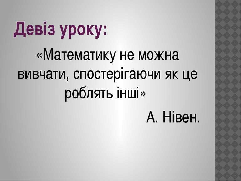 Девіз уроку: «Математику не можна вивчати, спостерігаючи як це роблять інші» ...