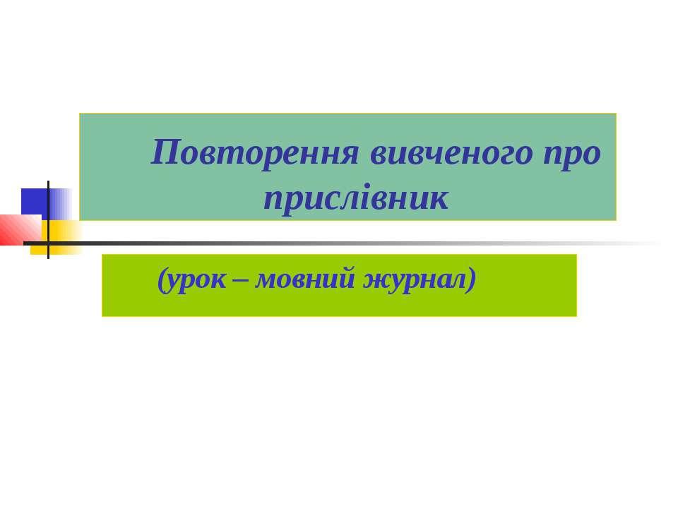 Повторення вивченого про прислівник (урок – мовний журнал)