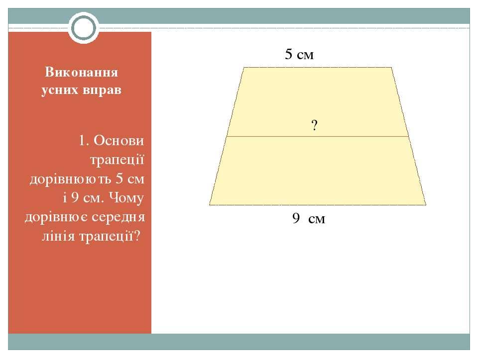 Виконання усних вправ 1. Основи трапеції дорівнюють 5 см і 9 см. Чому дорівню...