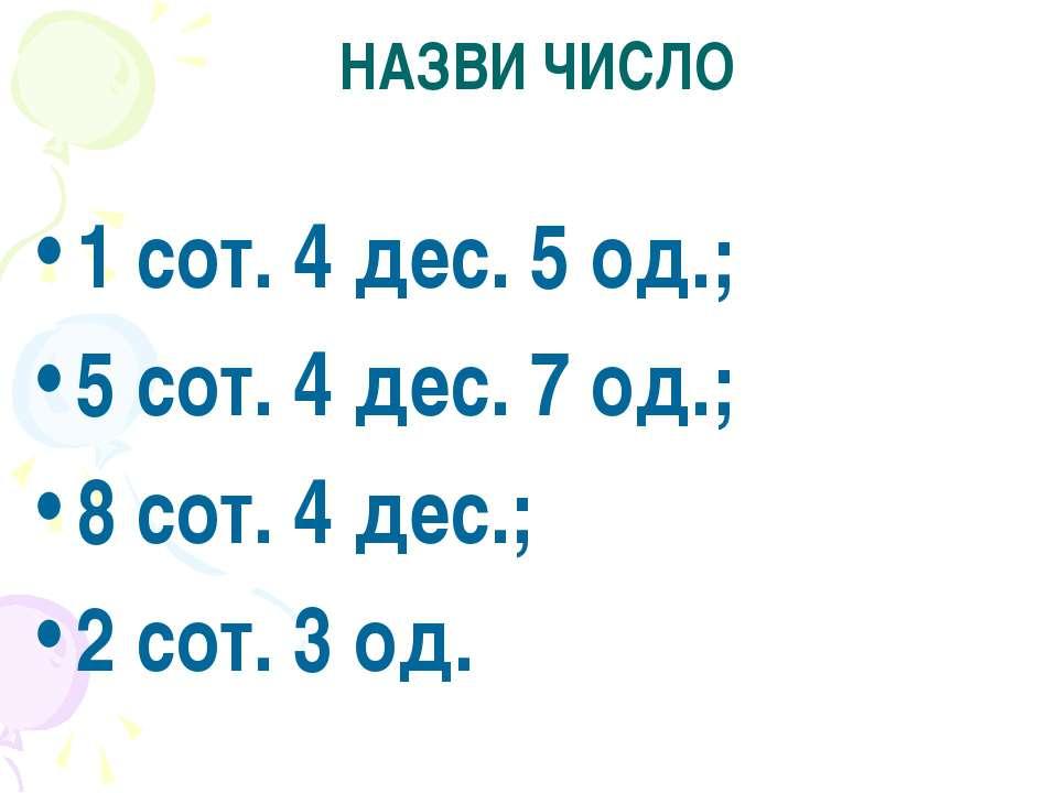 НАЗВИ ЧИСЛО 1 сот. 4 дес. 5 од.; 5 сот. 4 дес. 7 од.; 8 сот. 4 дес.; 2 сот. 3...