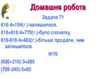 Домашня робота Задача 71 616:4=154(г.)-залишилося. 616+616:4=770(г.)-було спо...