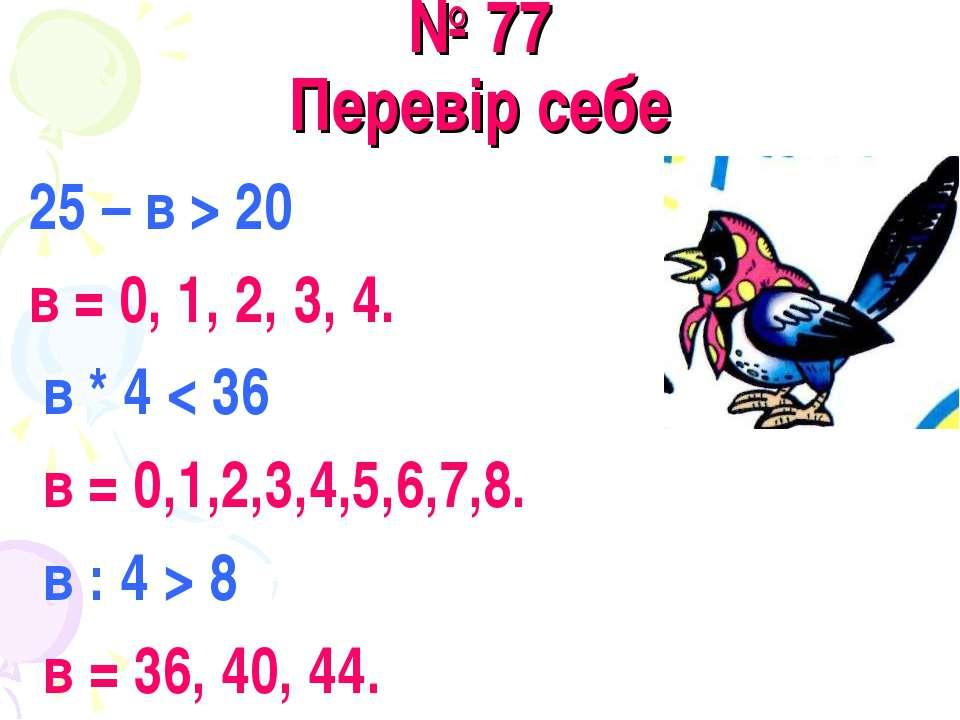 № 77 Перевір себе 25 – в > 20 в = 0, 1, 2, 3, 4. в * 4 < 36 в = 0,1,2,3,4,5,6...