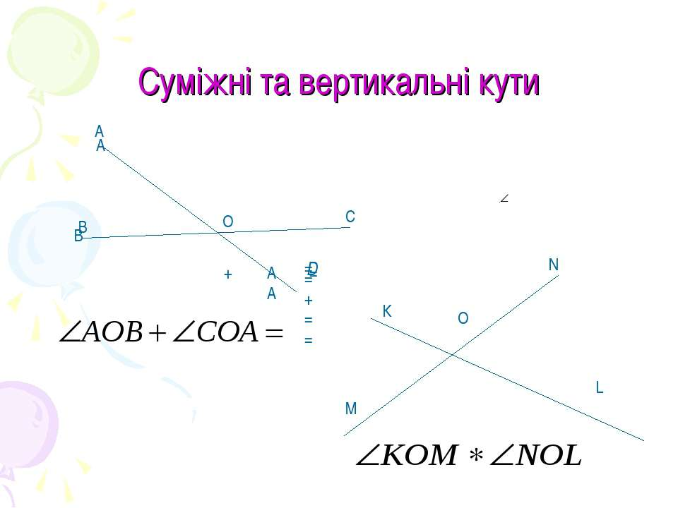 Суміжні та вертикальні кути А А О В В С К О М N L AA + = =+== = D