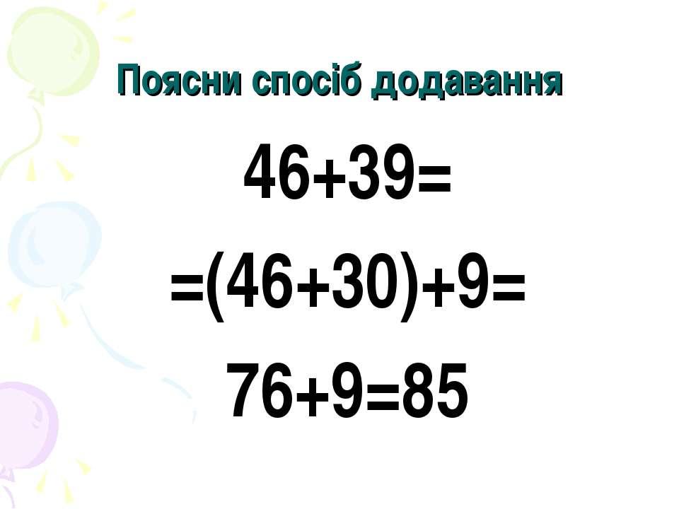 Поясни спосіб додавання 46+39= =(46+30)+9= 76+9=85