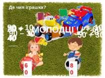 Де чия іграшка? 60 80 90 – 10 70 – 10 20 + 40 20 + 60 40 + 40 80 - 20 50 + 30...