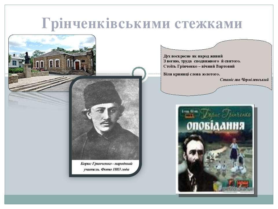 Грінченківськими стежками Дух воскресне як народ живий З вогню, труда сподвиж...