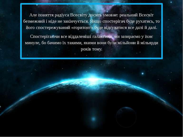 Але поняття радіуса Всесвіту досить умовне: реальний Всесвіт безмежний і ніде...