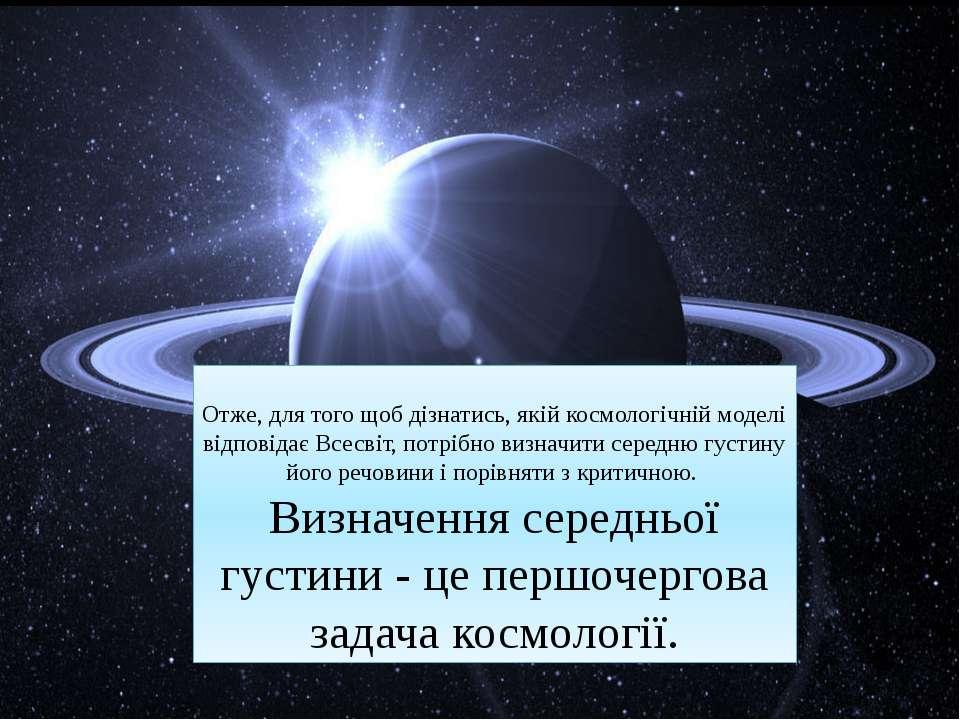 Отже, для того щоб дізнатись, якій космологічній моделі відповідає Всесвіт, п...