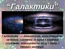 """""""Галактики"""" Галактика — гігантська, гравітаційно-зв'язана система із зірок і ..."""