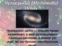 Чумацький (Молочний) Шлях Чумацький Шлях — власна назва галактики, у якій роз...