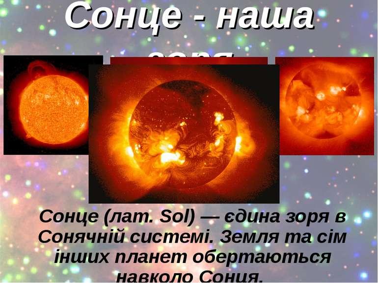 Сонце - наша зоря Сонце (лат. Sol) — єдина зоря в Сонячній системі. Земля та ...