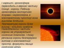 І нарешті, хромосфера переходить в верхню частину Сонця - корону. Поблизу хро...