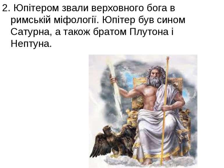 2. Юпітером звали верховного бога в римській міфології. Юпітер був сином Сату...