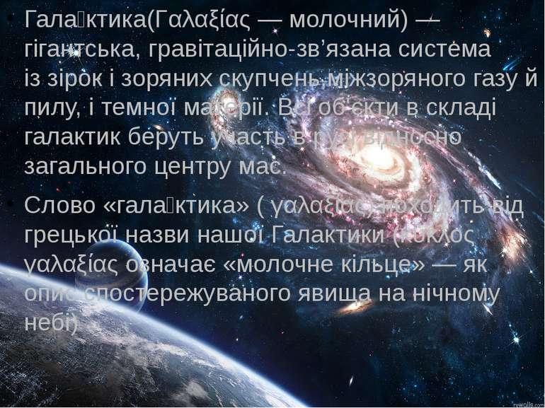 Гала ктика(Γαλαξίας— молочний)— гігантська,гравітаційно-зв'язанасистема і...