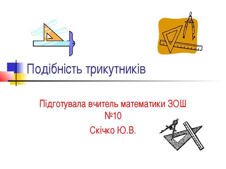 Подібність трикутників Підготувала вчитель математики ЗОШ №10 Скічко Ю.В.
