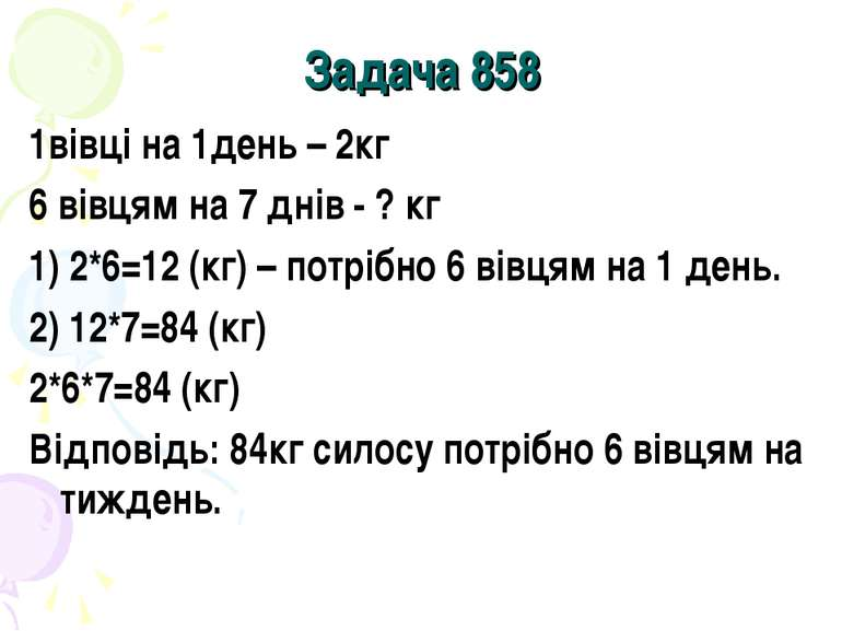 Задача 858 1вівці на 1день – 2кг 6 вівцям на 7 днів - ? кг 1) 2*6=12 (кг) – п...