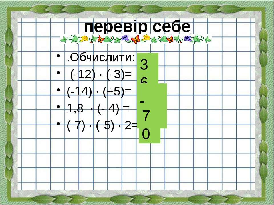перевір себе .Обчислити: (-12) ∙ (-3)= (-14) ∙ (+5)= 1,8 ∙ (- 4) = (-7) ∙ (-5...