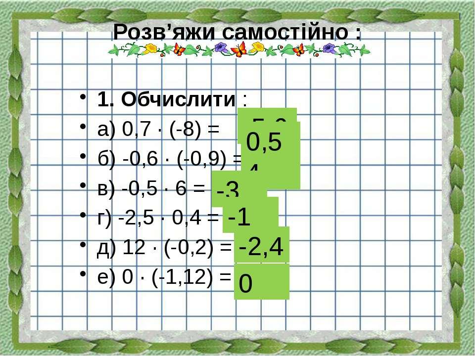 Розв'яжи самостійно : 1. Обчислити : а) 0,7 ∙ (-8) = б) -0,6 ∙ (-0,9) = в) -0...