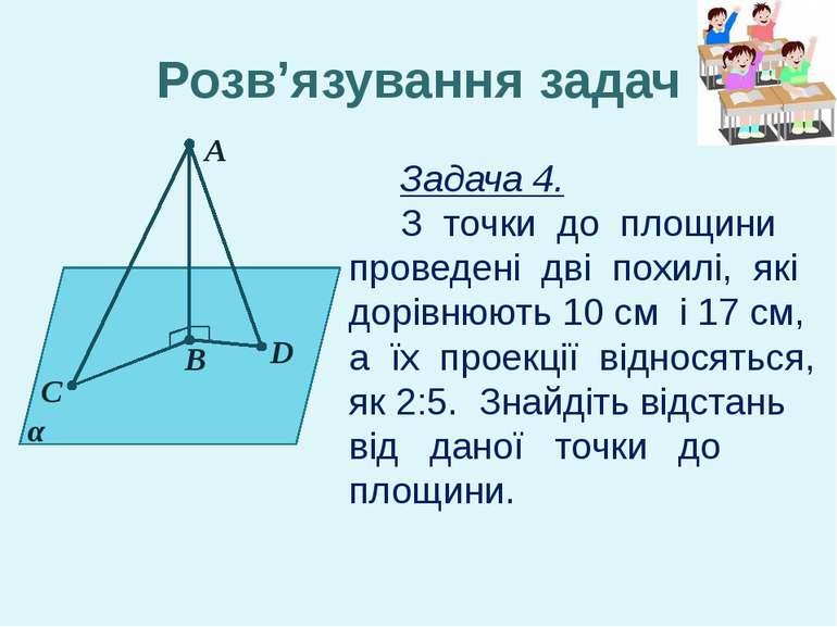 А C α B D Розв'язування задач Задача 4. З точки до площини проведені дві похи...