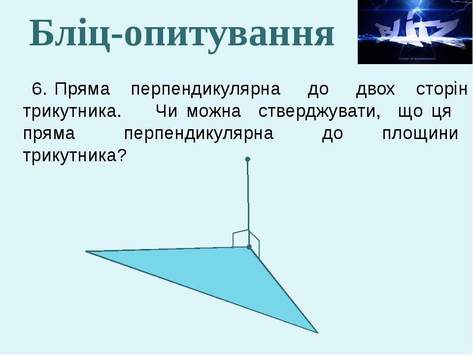 6. Пряма перпендикулярна до двох сторін трикутника. Чи можна стверджувати, що...