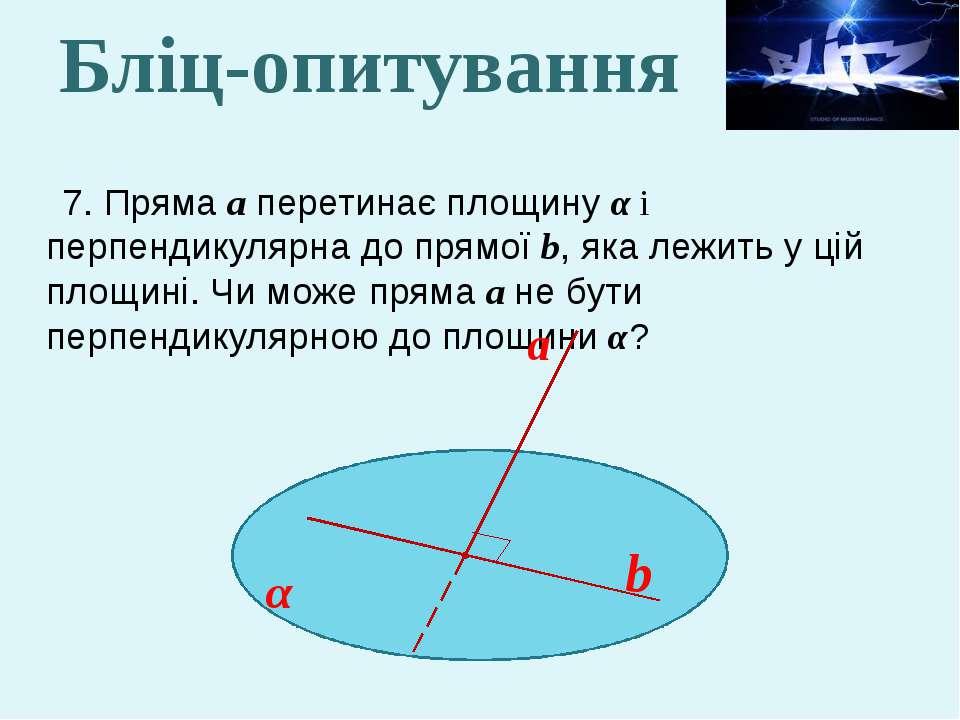 7. Пряма а перетинає площину α і перпендикулярна до прямої b, яка лежить у ці...