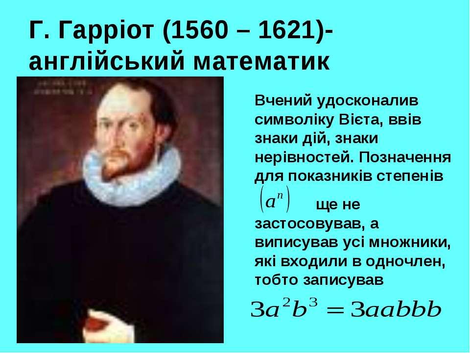 Г. Гарріот (1560 – 1621)-англійський математик Вчений удосконалив символіку В...
