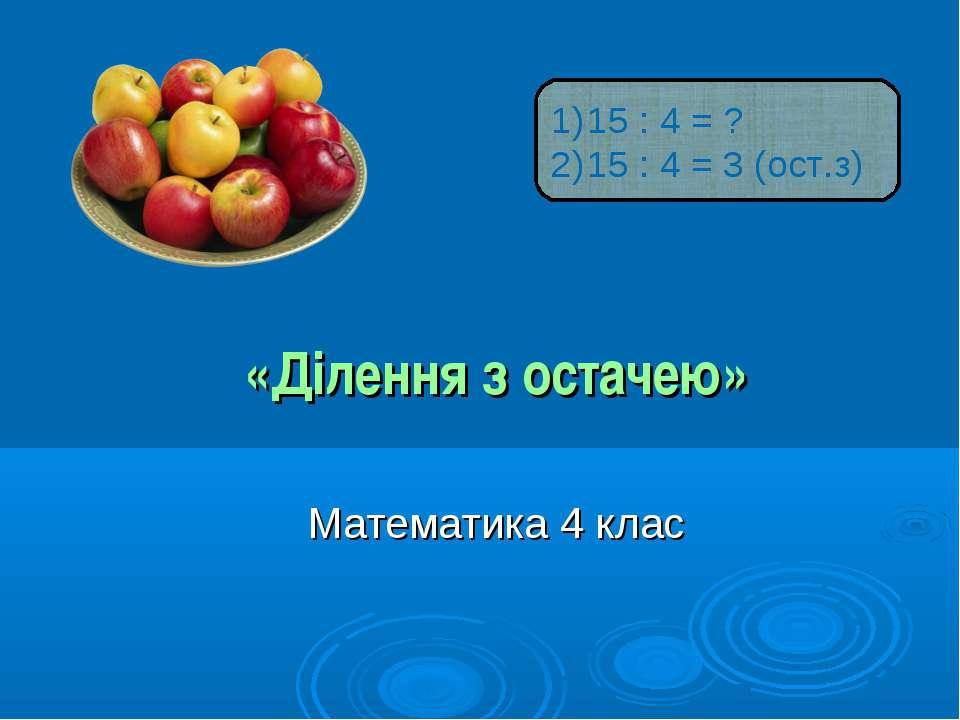 «Ділення з остачею» Математика 4 клас 15 : 4 = ? 15 : 4 = 3 (ост.з)