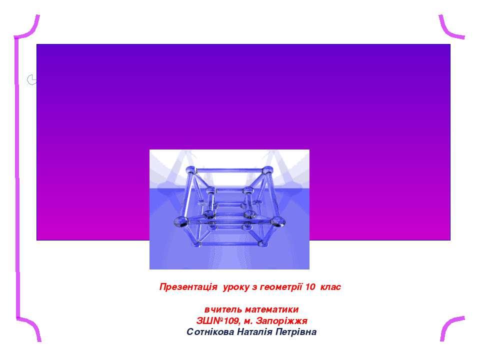 Презентація уроку з геометрії 10 клас вчитель математики ЗШ№109, м. Запоріжжя...