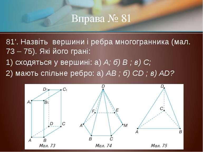 81'. Назвіть вершини і ребра многогранника (мал. 73 – 75). Які його грані: 1)...