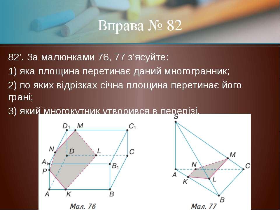 82'. За малюнками 76, 77 з'ясуйте: 1) яка площина перетинає даний многогранни...