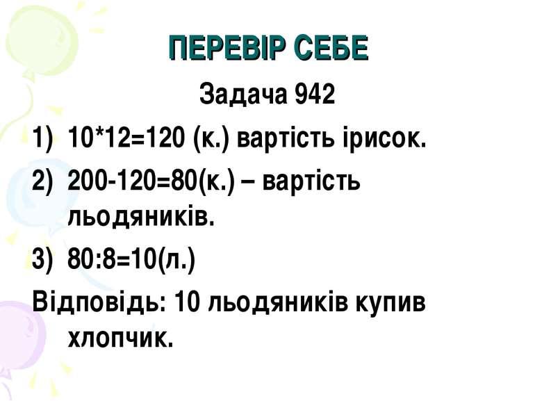 ПЕРЕВІР СЕБЕ Задача 942 10*12=120 (к.) вартість ірисок. 200-120=80(к.) – варт...