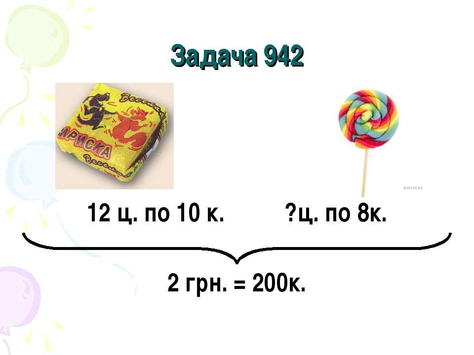 Задача 942 12 ц. по 10 к. ?ц. по 8к. 2 грн. = 200к.