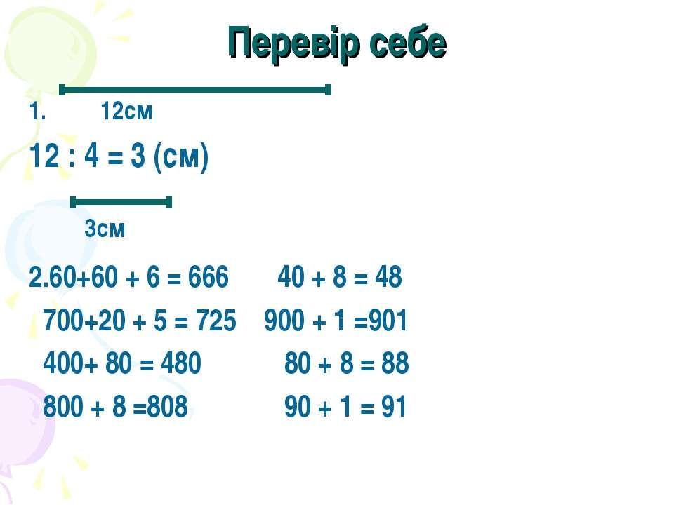 Перевір себе 1. 12см 12 : 4 = 3 (см) 2.60+60 + 6 = 666 40 + 8 = 48 700+20 + 5...