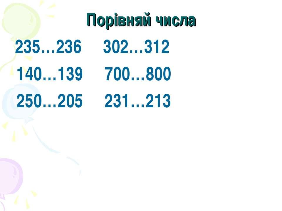 Порівняй числа 235…236 302…312 140…139 700…800 250…205 231…213