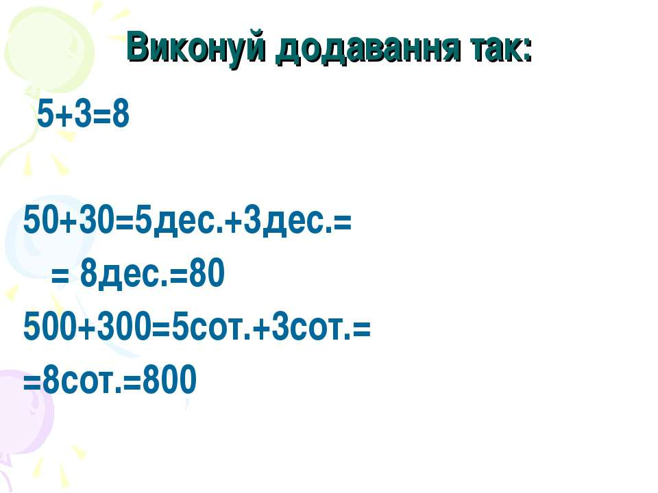 Виконуй додавання так: 5+3=8 50+30=5дес.+3дес.= = 8дес.=80 500+300=5сот.+3сот...