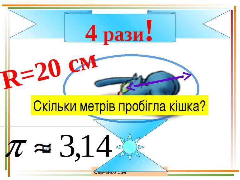 Савченко Е.М. 4 рази! R=20 см Скільки метрів пробігла кішка?