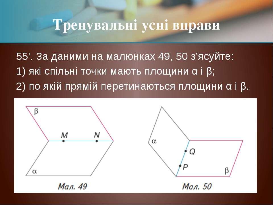 55'. За даними на малюнках 49, 50 з'ясуйте: 1) які спільні точки мають площин...