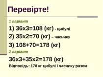 Перевірте! 1 варіант 1) 36х3=108 (кг) - цибулі 2) 35х2=70 (кг) – часнику 3) 1...