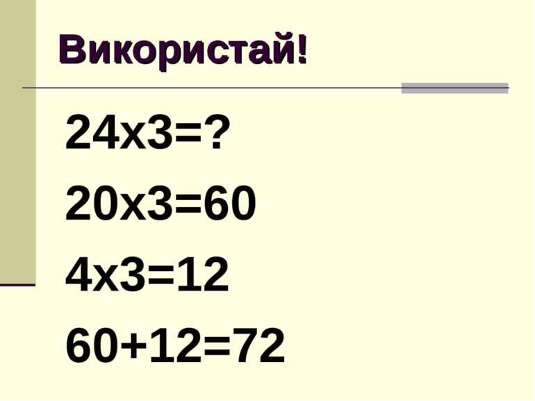 Використай! 24х3=? 20х3=60 4х3=12 60+12=72