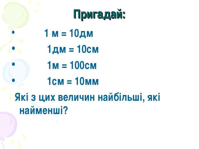 Пригадай: 1 м = 10дм 1дм = 10см 1м = 100см 1см = 10мм Які з цих величин найбі...
