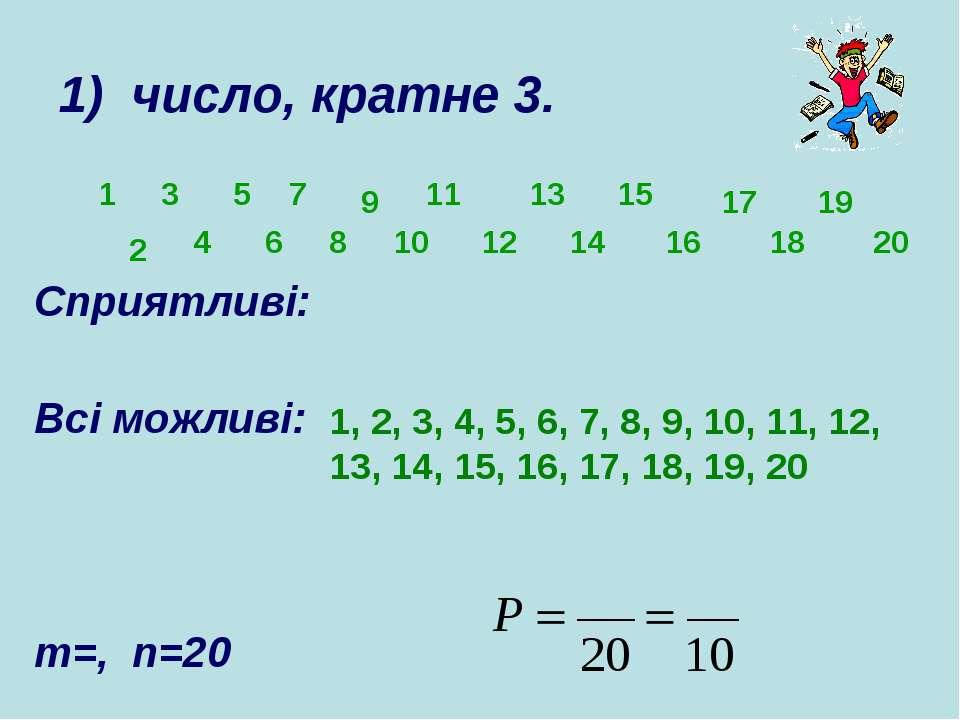 Сприятливі: Всі можливі: m=, n=20 1) число, кратне 3. 1 3 6 9 10 11 12 13 15 ...