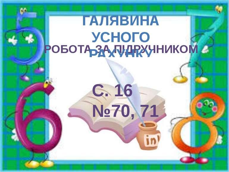 РОБОТА ЗА ПІДРУЧНИКОМ ГАЛЯВИНА УСНОГО РАХУНКУ С. 16 №70, 71