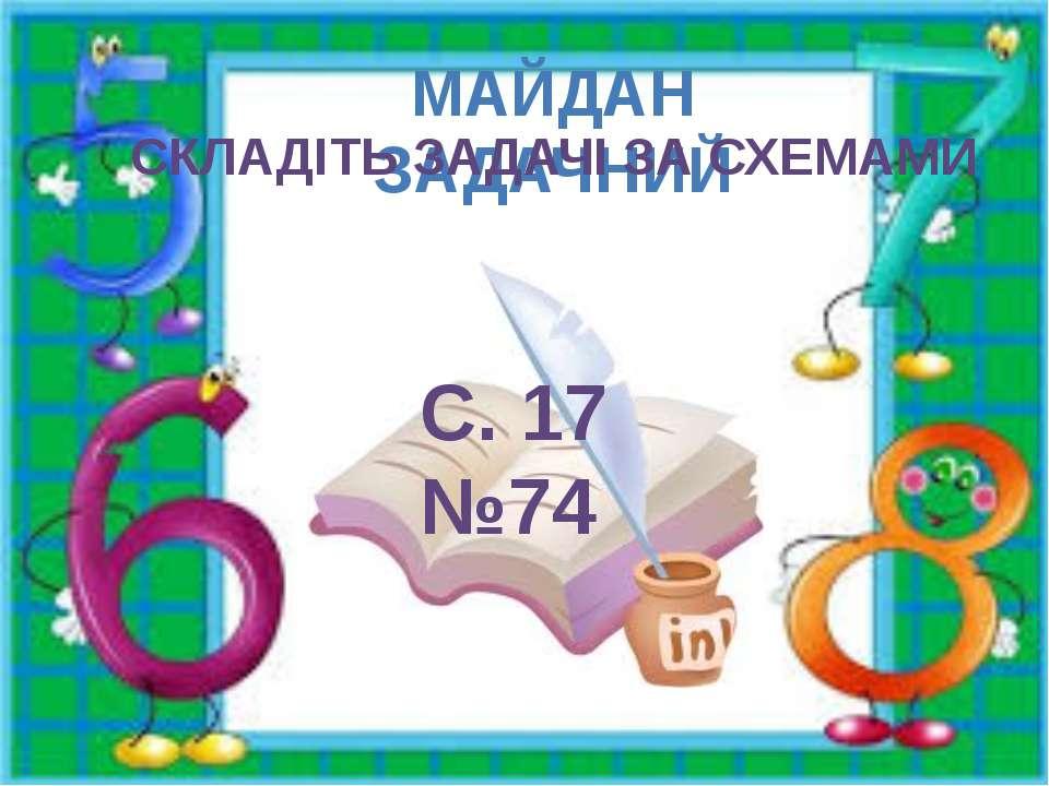 МАЙДАН ЗАДАЧНИЙ СКЛАДІТЬ ЗАДАЧІ ЗА СХЕМАМИ С. 17 №74