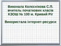 Виконала Колєснікова С.П. вчитель початкових класів КЗОШ № 100 м. Кривий Ріг ...