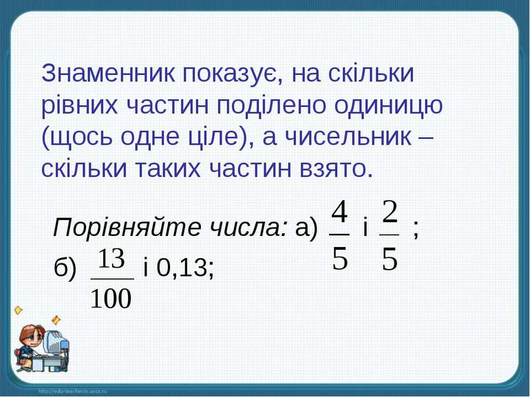 Знаменник показує, на скільки рівних частин поділено одиницю (щось одне ціле)...