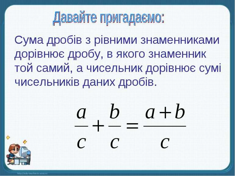 Сума дробів з рівними знаменниками дорівнює дробу, в якого знаменник той сами...