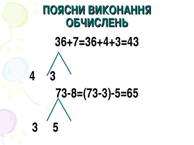 ПОЯСНИ ВИКОНАННЯ ОБЧИСЛЕНЬ 36+7=36+4+3=43 4 3 73-8=(73-3)-5=65 3 5