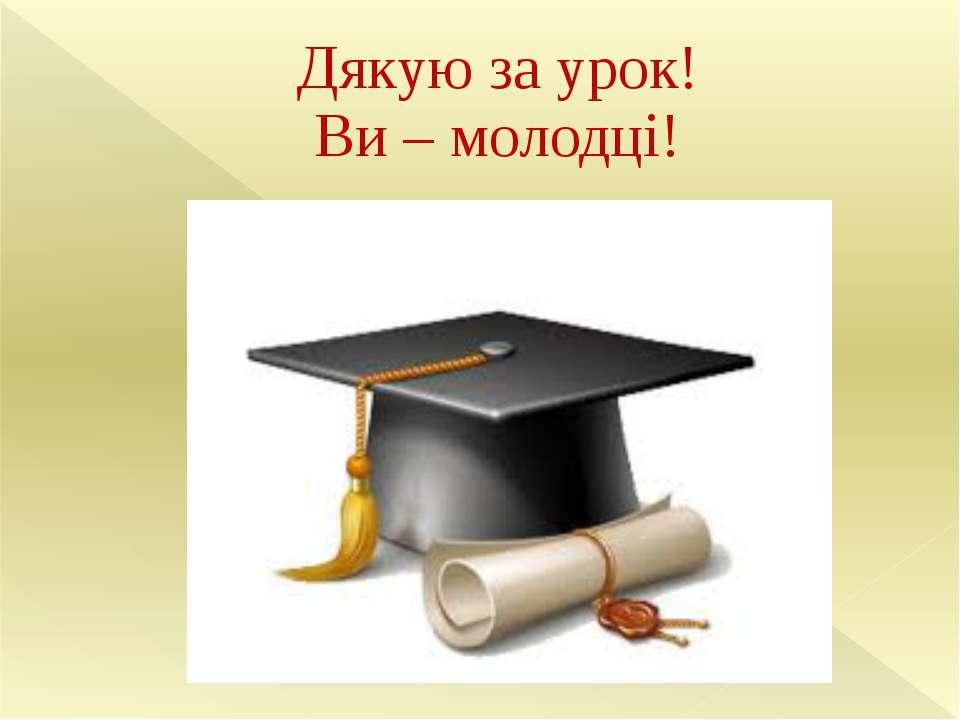 Дякую за урок! Ви – молодці!