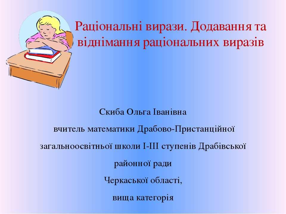Раціональні вирази. Додавання та віднімання раціональних виразів Скиба Ольга ...