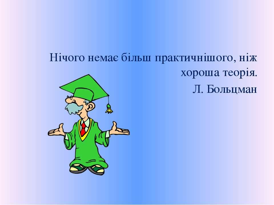 Нічого немає більш практичнішого, ніж хороша теорія. Л. Больцман